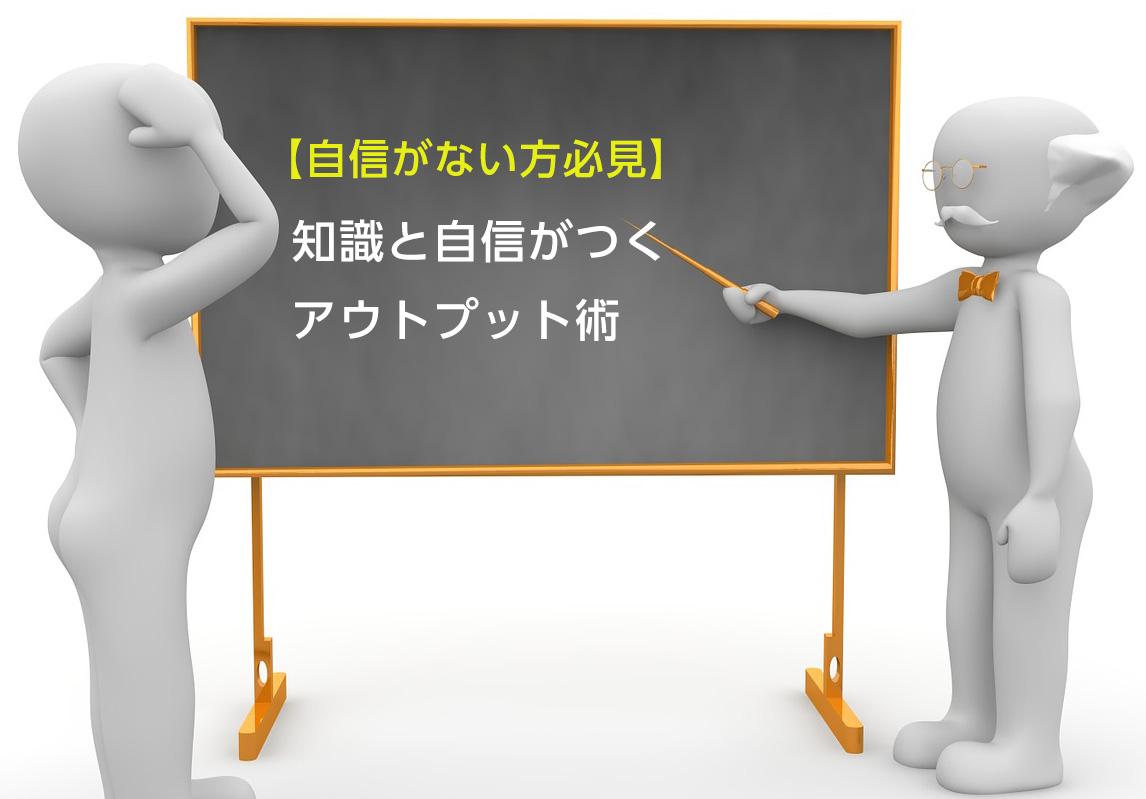 【自信がない方必見】知識と自信がつくアウトプット術