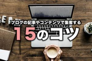 ブログの記事やコンテンツで集客する15のコツ