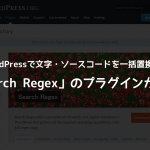 WordPressで文字・ソースコードを一括置換!「Search Regex」のプラグインが便利
