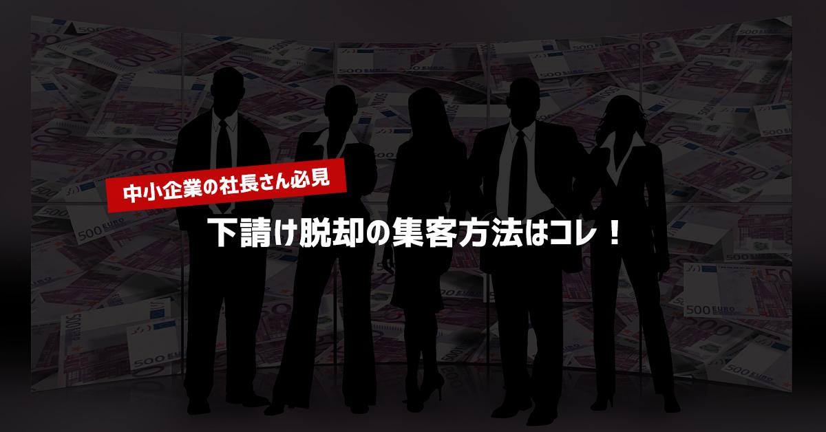 【中小企業の社長さん必見】下請け脱却の集客方法はコレ!